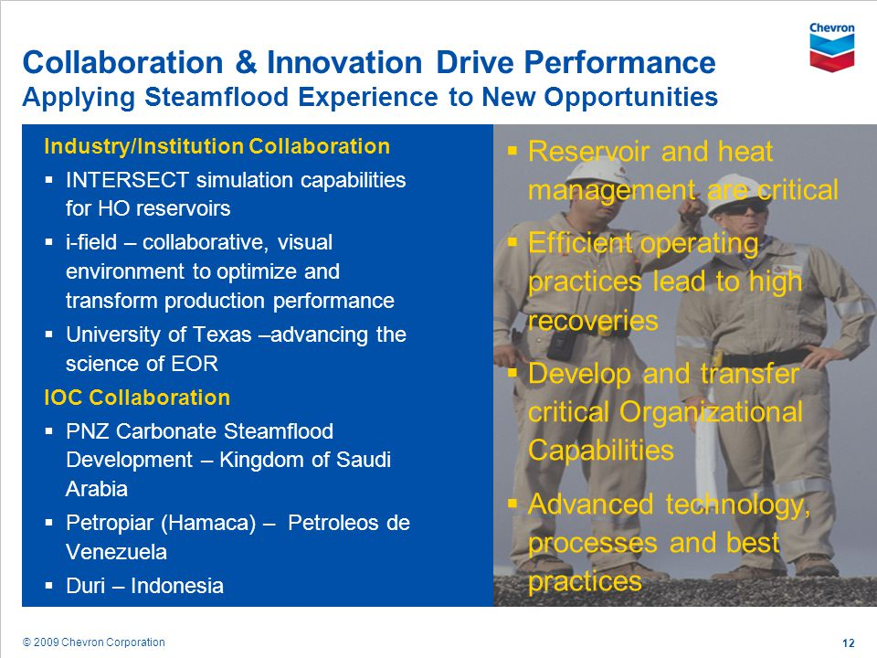 © 2009 Chevron Corporation 12 Collaboration & Innovation Drive Performance Applying Steamflood Experience to New Opportunities Industry/Institution Co