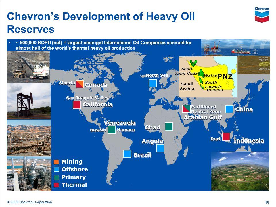 © 2009 Chevron Corporation 16 Chevrons Development of Heavy Oil Reserves ChinaChina AlbertaAlberta CaliforniaCalifornia VenezuelaVenezuela North Sea A