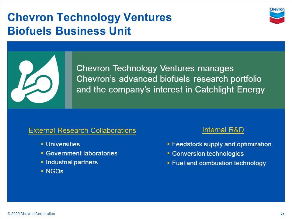 © 2009 Chevron Corporation 21 Chevron Technology Ventures Biofuels Business Unit Chevron Technology Ventures manages Chevrons advanced biofuels resear