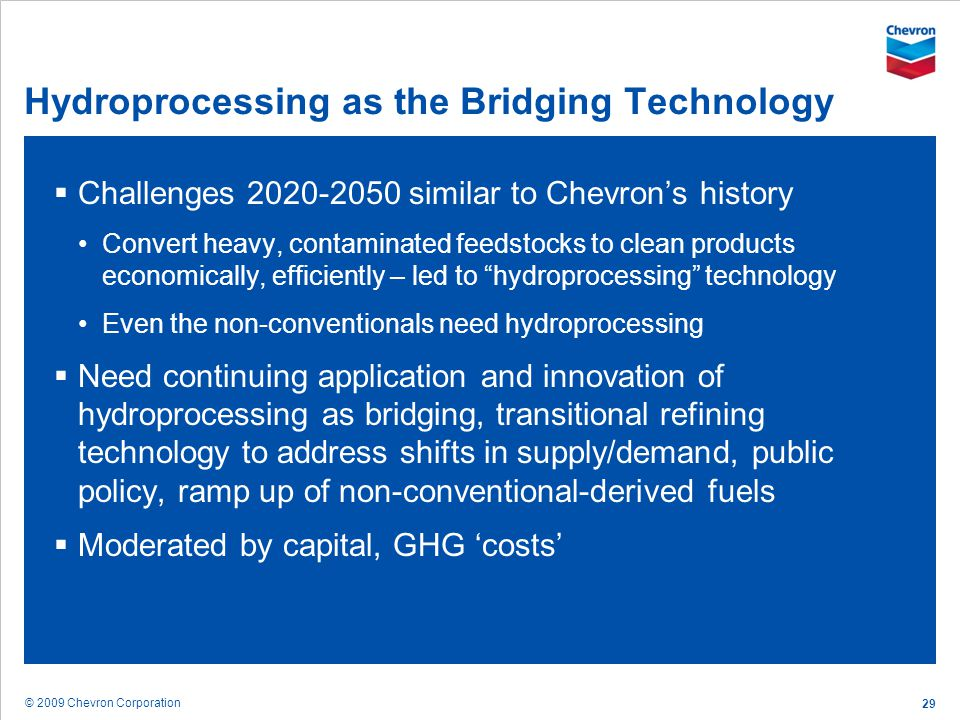 © 2009 Chevron Corporation 29 Hydroprocessing as the Bridging Technology Challenges 2020-2050 similar to Chevrons history Convert heavy, contaminated