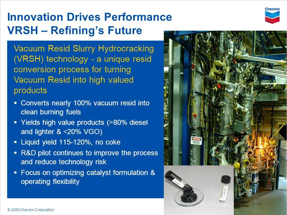 © 2009 Chevron Corporation 34 Innovation Drives Performance VRSH – Refinings Future Vacuum Resid Slurry Hydrocracking (VRSH) technology - a unique res