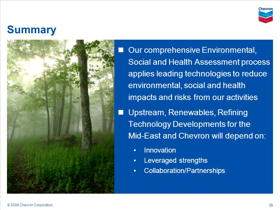 © 2009 Chevron Corporation 35 Summary Our comprehensive Environmental, Social and Health Assessment process applies leading technologies to reduce env