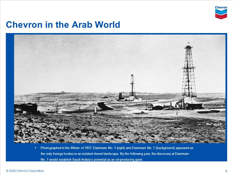 © 2009 Chevron Corporation 5 Chevron in the Arab World Photographed in the Winter of 1937, Dammam No. 1 (right) and Dammam No. 7 (background) appeared