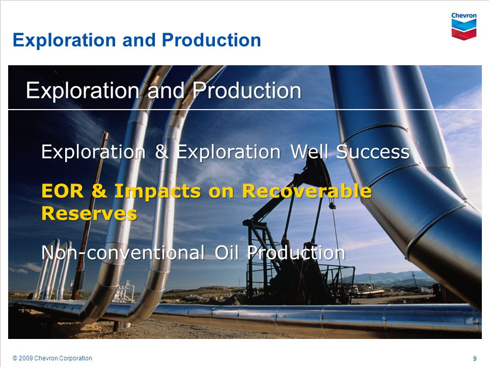 © 2009 Chevron Corporation 10 Future Technologies Will Focus on Recovering More from Existing Fields Improved reservoir management practices Reliability and uptime De-bottlenecking operations Optimization and automation Capital efficiency and drilling costs Energy efficiency