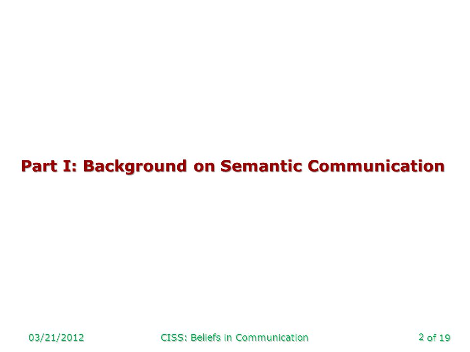 of 19 03/21/2012CISS: Beliefs in Communication2 Part I: Background on Semantic Communication