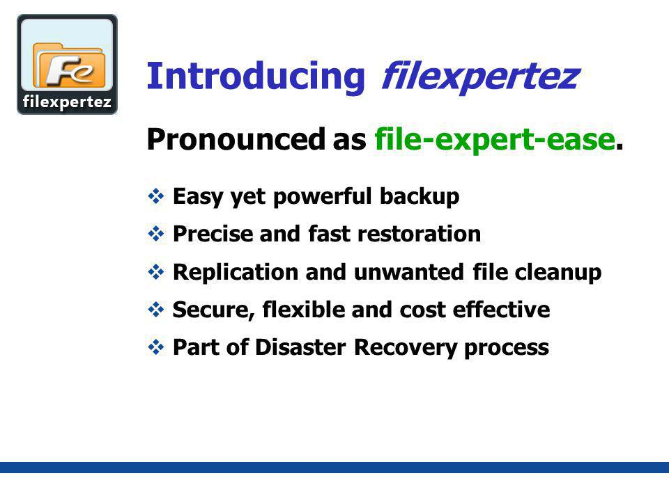 Introducing filexpertez Easy yet powerful backup Precise and fast restoration Replication and unwanted file cleanup Secure, flexible and cost effective Part of Disaster Recovery process Pronounced as file-expert-ease.