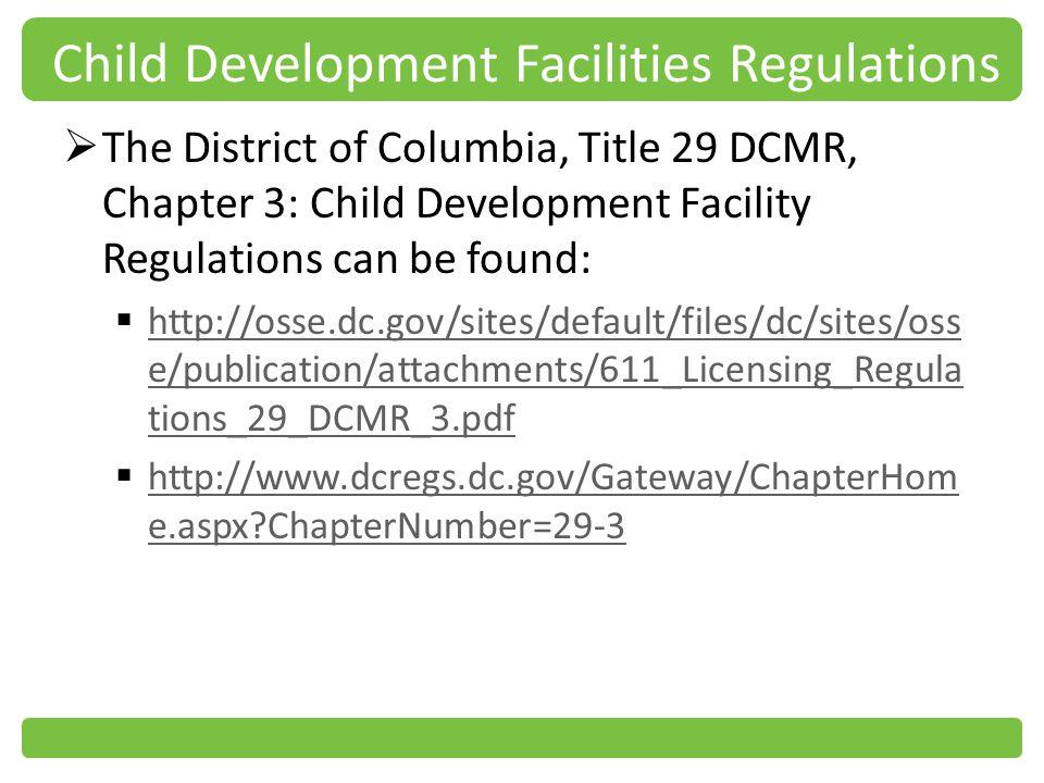 Child Development Facilities Regulations The District of Columbia, Title 29 DCMR, Chapter 3: Child Development Facility Regulations can be found: http://osse.dc.gov/sites/default/files/dc/sites/oss e/publication/attachments/611_Licensing_Regula tions_29_DCMR_3.pdf http://osse.dc.gov/sites/default/files/dc/sites/oss e/publication/attachments/611_Licensing_Regula tions_29_DCMR_3.pdf http://www.dcregs.dc.gov/Gateway/ChapterHom e.aspx?ChapterNumber=29-3 http://www.dcregs.dc.gov/Gateway/ChapterHom e.aspx?ChapterNumber=29-3