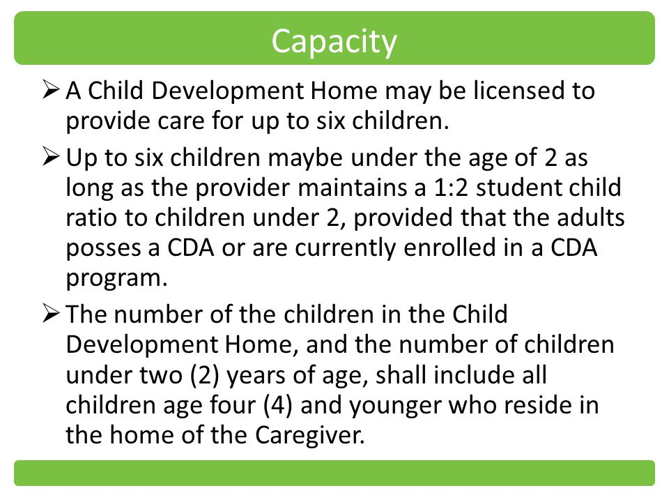 Capacity A Child Development Home may be licensed to provide care for up to six children.