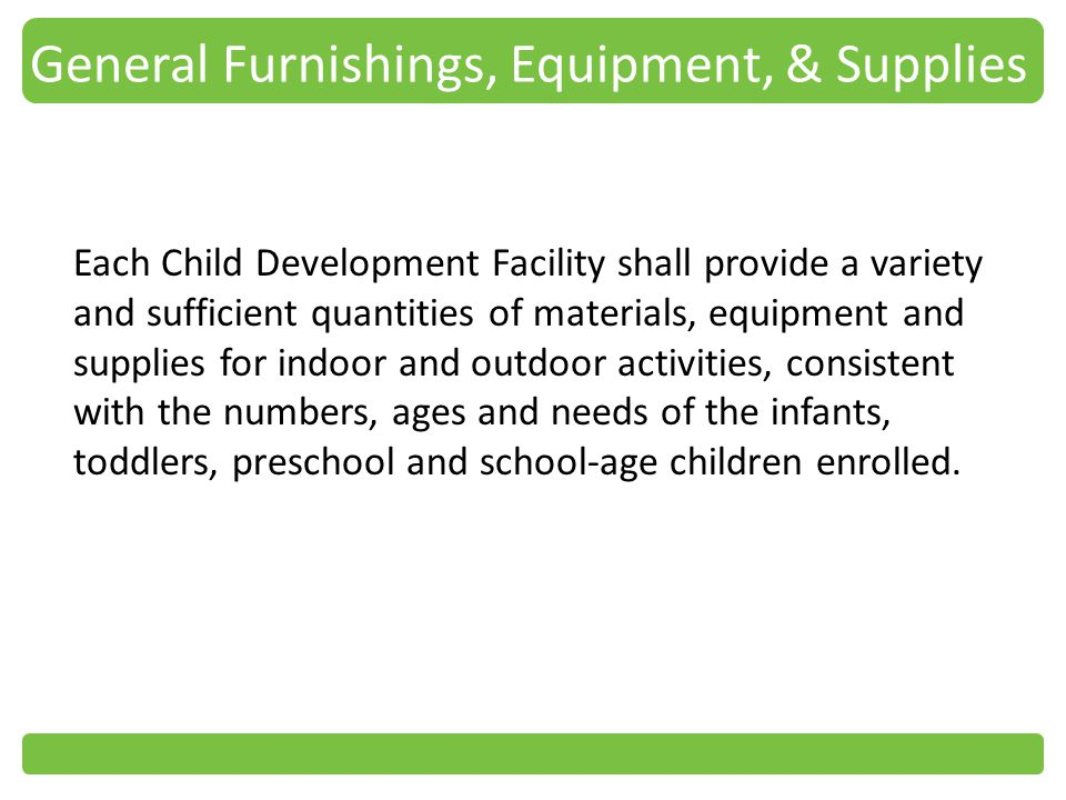 General Furnishings, Equipment, & Supplies Each Child Development Facility shall provide a variety and sufficient quantities of materials, equipment and supplies for indoor and outdoor activities, consistent with the numbers, ages and needs of the infants, toddlers, preschool and school-age children enrolled.