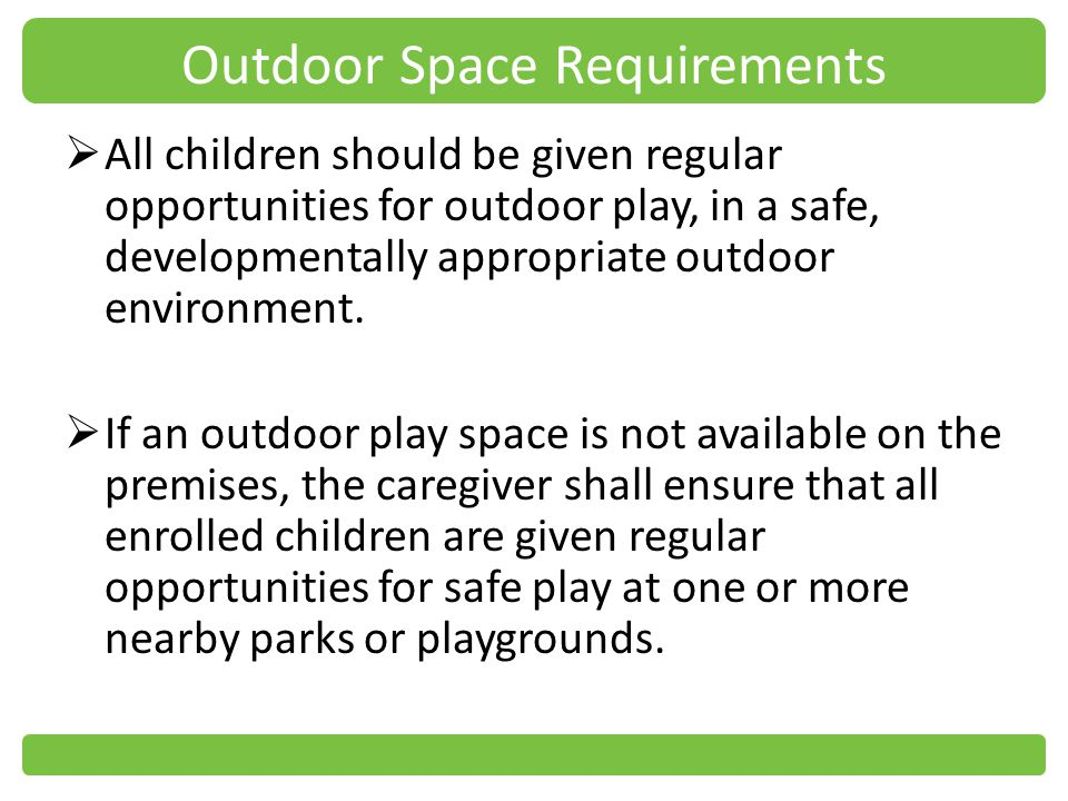 Outdoor Space Requirements All children should be given regular opportunities for outdoor play, in a safe, developmentally appropriate outdoor environment.