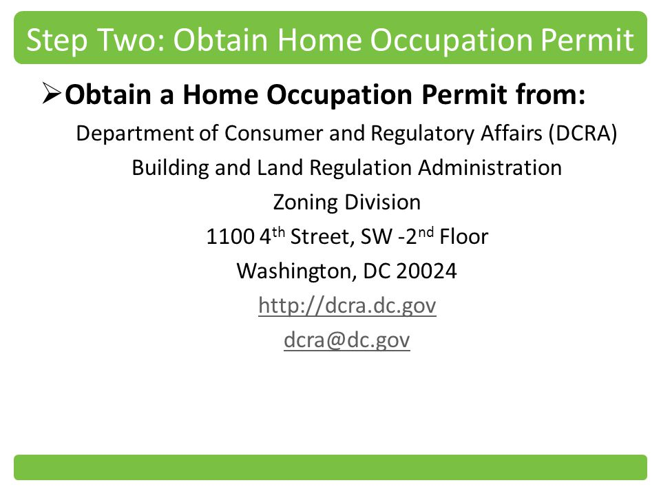 Step Two: Obtain Home Occupation Permit Obtain a Home Occupation Permit from: Department of Consumer and Regulatory Affairs (DCRA) Building and Land Regulation Administration Zoning Division 1100 4 th Street, SW -2 nd Floor Washington, DC 20024 http://dcra.dc.gov dcra@dc.gov