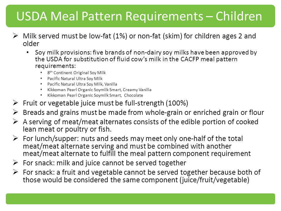 USDA Meal Pattern Requirements – Children Milk served must be low-fat (1%) or non-fat (skim) for children ages 2 and older Soy milk provisions: five brands of non-dairy soy milks have been approved by the USDA for substitution of fluid cows milk in the CACFP meal pattern requirements: 8 th Continent Original Soy Milk Pacific Natural Ultra Soy Milk Pacific Natural Ultra Soy Milk, Vanilla Kikkoman Pearl Organic Soymilk Smart, Creamy Vanilla Kikkoman Pearl Organic Soymilk Smart, Chocolate Fruit or vegetable juice must be full-strength (100%) Breads and grains must be made from whole-grain or enriched grain or flour A serving of meat/meat alternates consists of the edible portion of cooked lean meat or poultry or fish.