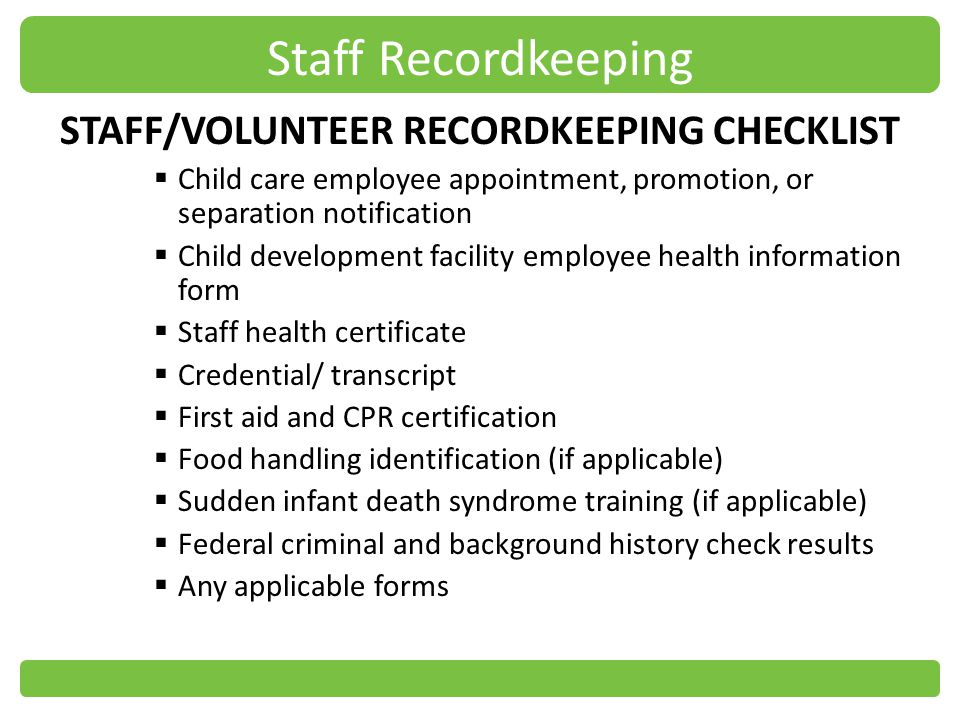 Staff Recordkeeping STAFF/VOLUNTEER RECORDKEEPING CHECKLIST Child care employee appointment, promotion, or separation notification Child development facility employee health information form Staff health certificate Credential/ transcript First aid and CPR certification Food handling identification (if applicable) Sudden infant death syndrome training (if applicable) Federal criminal and background history check results Any applicable forms
