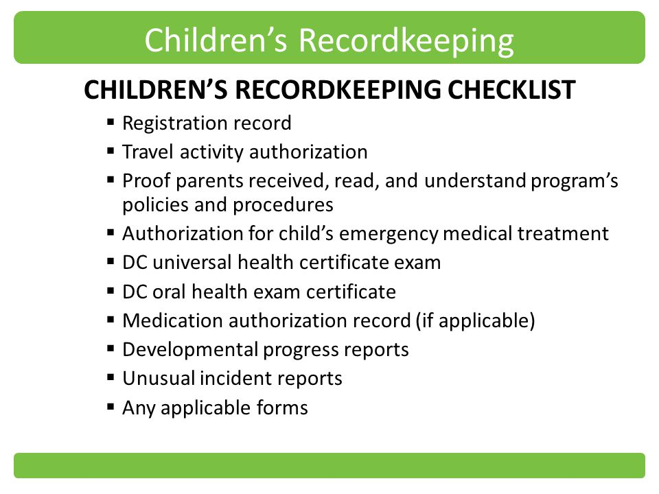 Childrens Recordkeeping CHILDRENS RECORDKEEPING CHECKLIST Registration record Travel activity authorization Proof parents received, read, and understand programs policies and procedures Authorization for childs emergency medical treatment DC universal health certificate exam DC oral health exam certificate Medication authorization record (if applicable) Developmental progress reports Unusual incident reports Any applicable forms