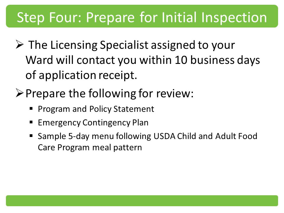 Step Four: Prepare for Initial Inspection The Licensing Specialist assigned to your Ward will contact you within 10 business days of application receipt.
