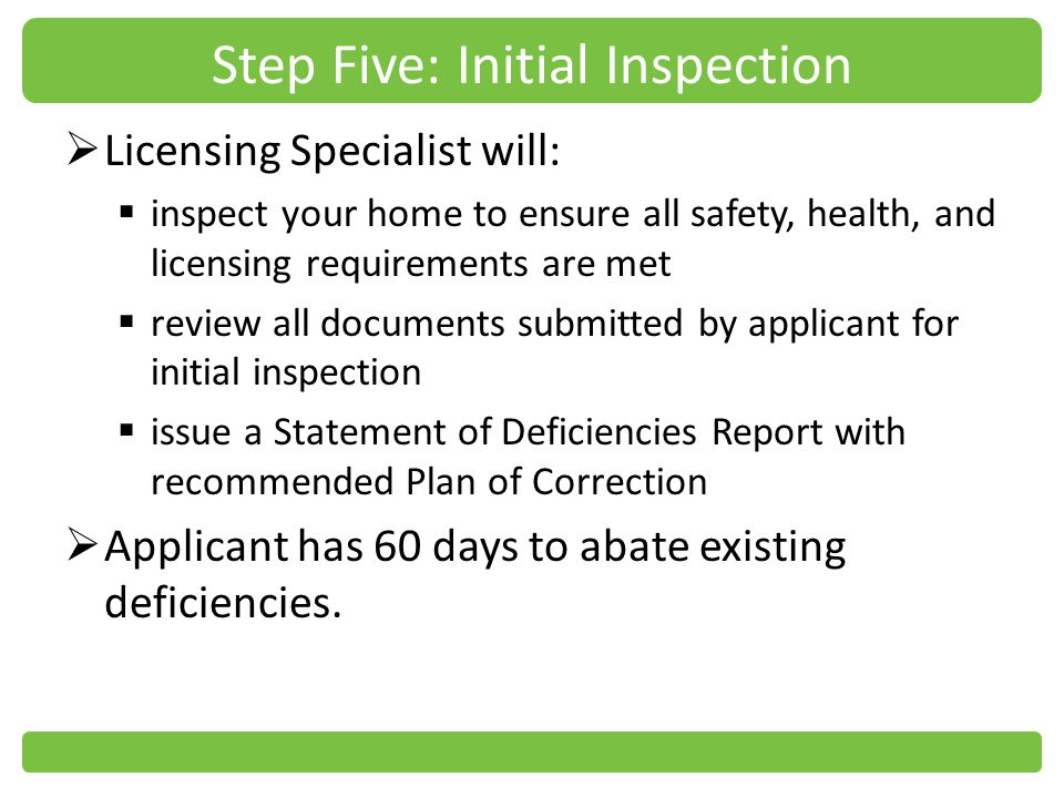 Step Five: Initial Inspection Licensing Specialist will: inspect your home to ensure all safety, health, and licensing requirements are met review all documents submitted by applicant for initial inspection issue a Statement of Deficiencies Report with recommended Plan of Correction Applicant has 60 days to abate existing deficiencies.
