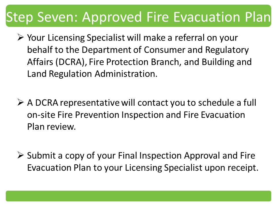 Step Seven: Approved Fire Evacuation Plan Your Licensing Specialist will make a referral on your behalf to the Department of Consumer and Regulatory Affairs (DCRA), Fire Protection Branch, and Building and Land Regulation Administration.