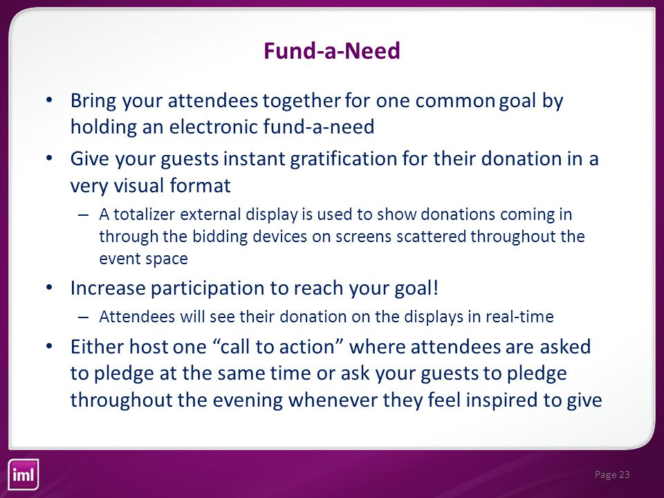 Page 23 Fund-a-Need Bring your attendees together for one common goal by holding an electronic fund-a-need Give your guests instant gratification for their donation in a very visual format – A totalizer external display is used to show donations coming in through the bidding devices on screens scattered throughout the event space Increase participation to reach your goal.