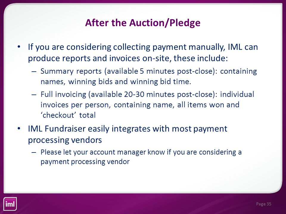 Page 35 If you are considering collecting payment manually, IML can produce reports and invoices on-site, these include: – Summary reports (available 5 minutes post-close): containing names, winning bids and winning bid time.
