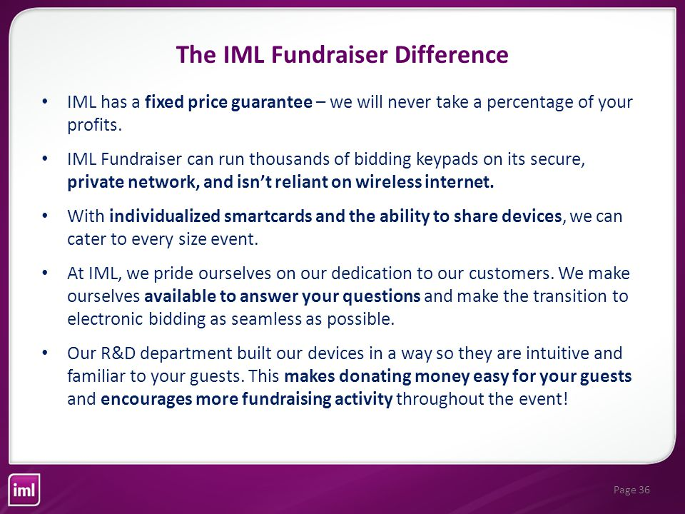 Page 36 IML has a fixed price guarantee – we will never take a percentage of your profits.