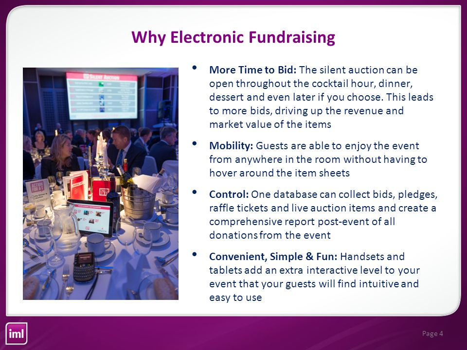 Page 4 Why Electronic Fundraising More Time to Bid: The silent auction can be open throughout the cocktail hour, dinner, dessert and even later if you choose.