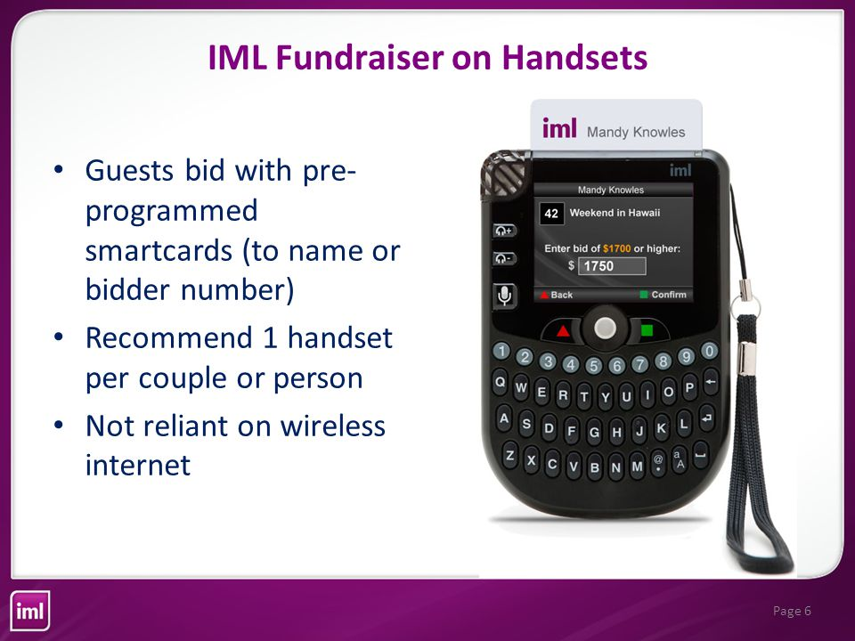Page 6 Guests bid with pre- programmed smartcards (to name or bidder number) Recommend 1 handset per couple or person Not reliant on wireless internet IML Fundraiser on Handsets