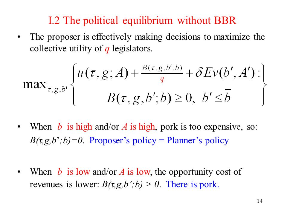 14 I.2 The political equilibrium without BBR The proposer is effectively making decisions to maximize the collective utility of q legislators.