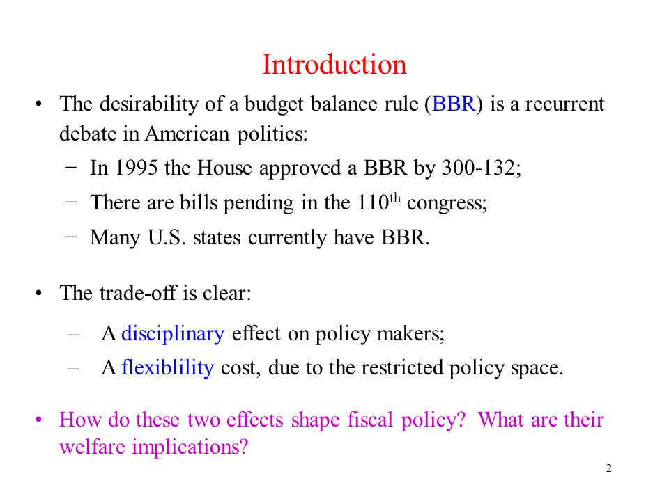 2 Introduction The desirability of a budget balance rule (BBR) is a recurrent debate in American politics: In 1995 the House approved a BBR by 300-132; There are bills pending in the 110 th congress; Many U.S.