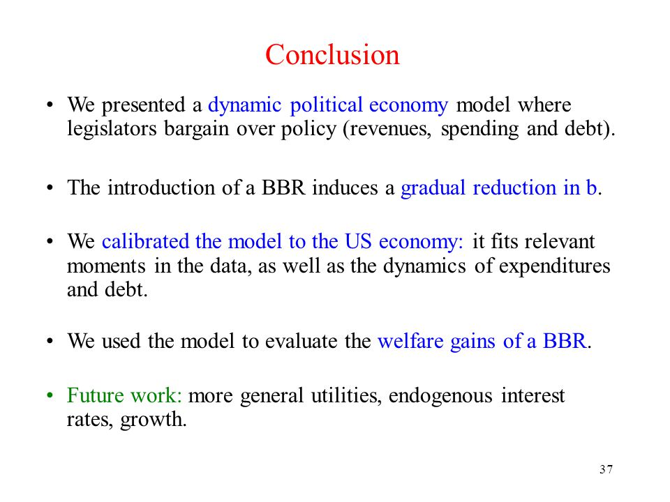37 Conclusion We presented a dynamic political economy model where legislators bargain over policy (revenues, spending and debt).