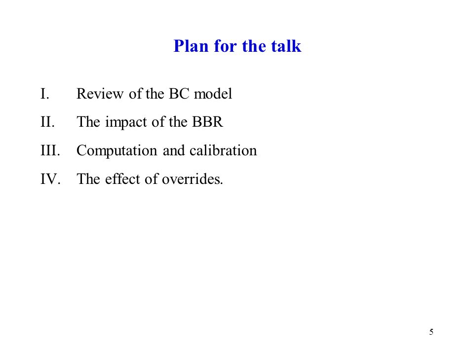5 Plan for the talk I.Review of the BC model II.The impact of the BBR III.Computation and calibration IV.The effect of overrides.