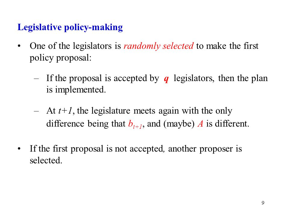 9 Legislative policy-making One of the legislators is randomly selected to make the first policy proposal: –If the proposal is accepted by q legislators, then the plan is implemented.