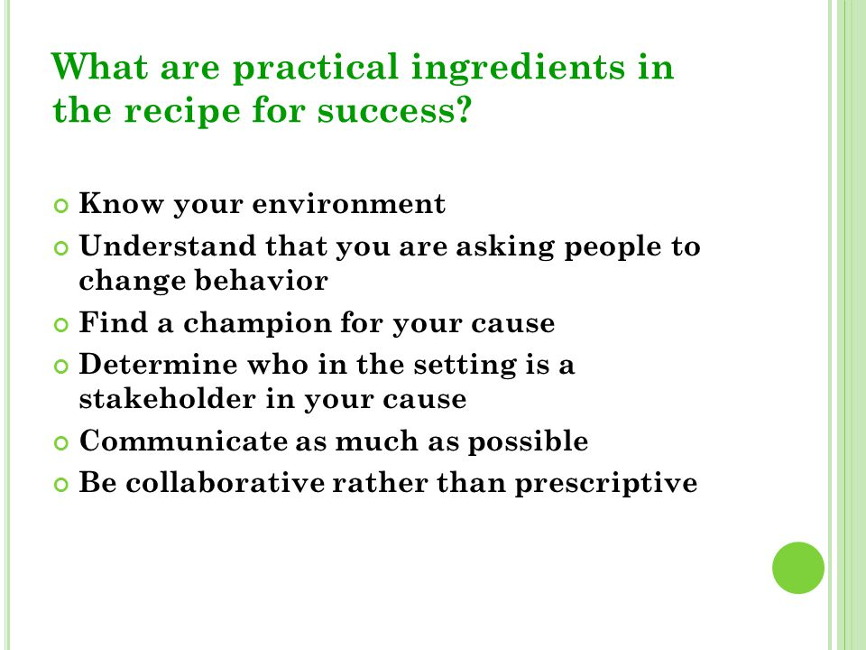 What are practical ingredients in the recipe for success? Know your environment Understand that you are asking people to change behavior Find a champi