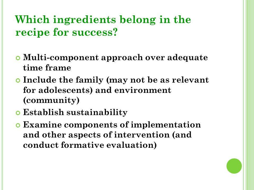 Which ingredients belong in the recipe for success? Multi-component approach over adequate time frame Include the family (may not be as relevant for a