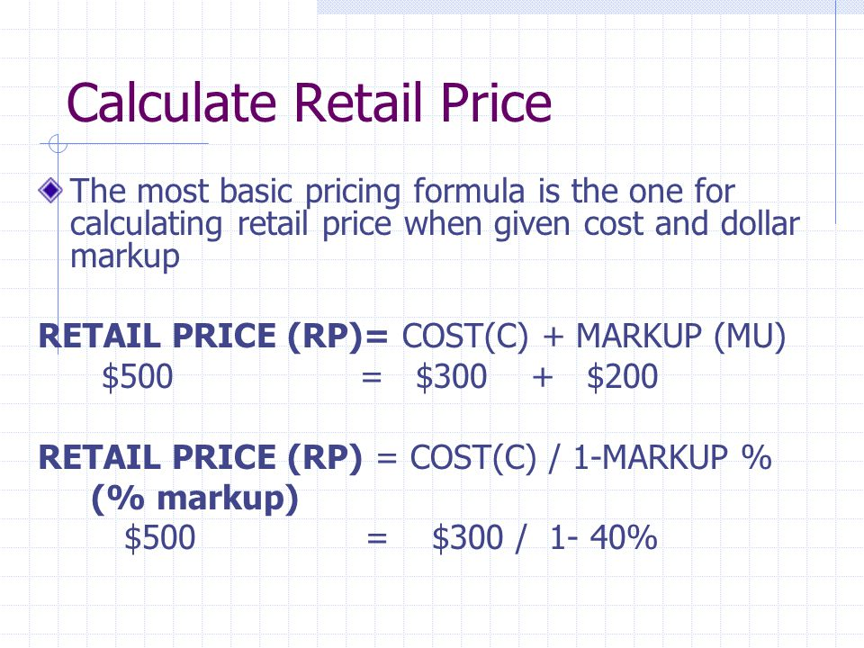 Calculate Retail Price The most basic pricing formula is the one for calculating retail price when given cost and dollar markup RETAIL PRICE (RP)= COST(C) + MARKUP (MU) $500 = $300 + $200 RETAIL PRICE (RP) = COST(C) / 1-MARKUP % (% markup) $500 = $300 / 1- 40%