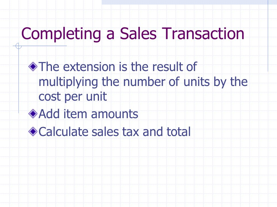 Completing a Sales Transaction The extension is the result of multiplying the number of units by the cost per unit Add item amounts Calculate sales tax and total