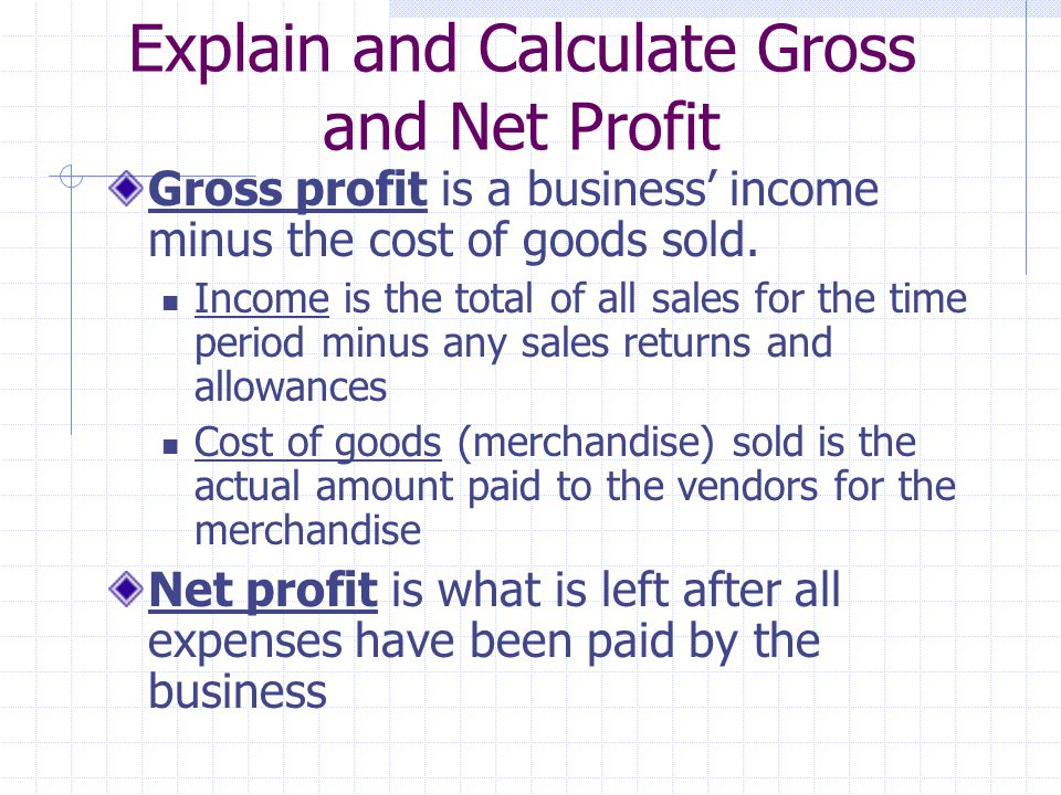 Explain and Calculate Gross and Net Profit Gross profit is a business income minus the cost of goods sold.