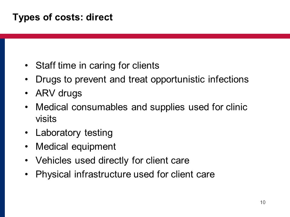 Types of costs: direct Staff time in caring for clients Drugs to prevent and treat opportunistic infections ARV drugs Medical consumables and supplies used for clinic visits Laboratory testing Medical equipment Vehicles used directly for client care Physical infrastructure used for client care 10