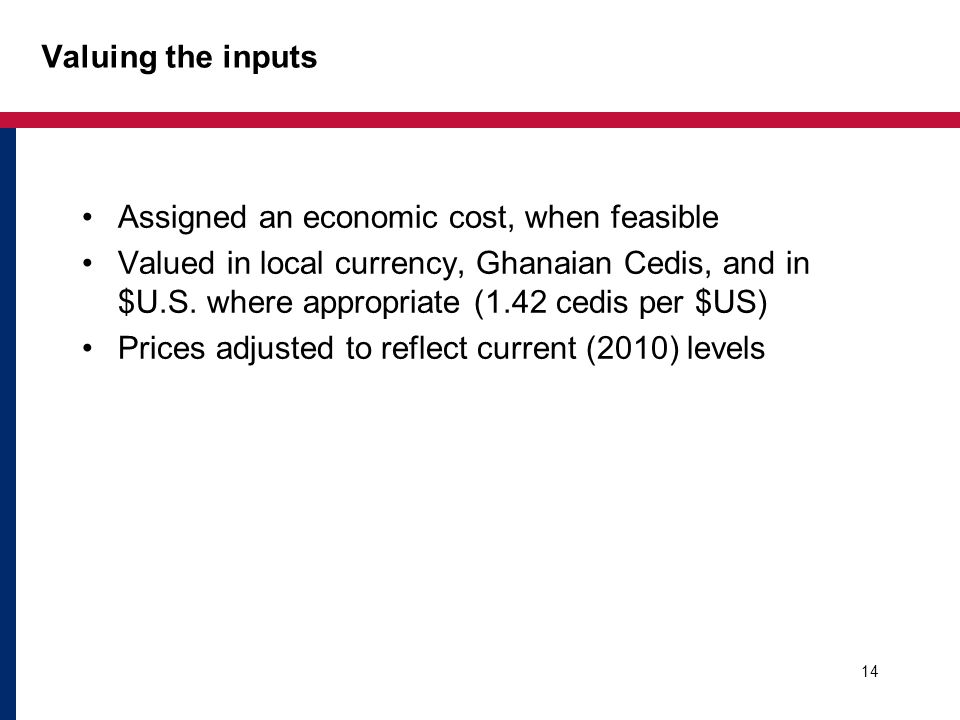 Valuing the inputs Assigned an economic cost, when feasible Valued in local currency, Ghanaian Cedis, and in $U.S.