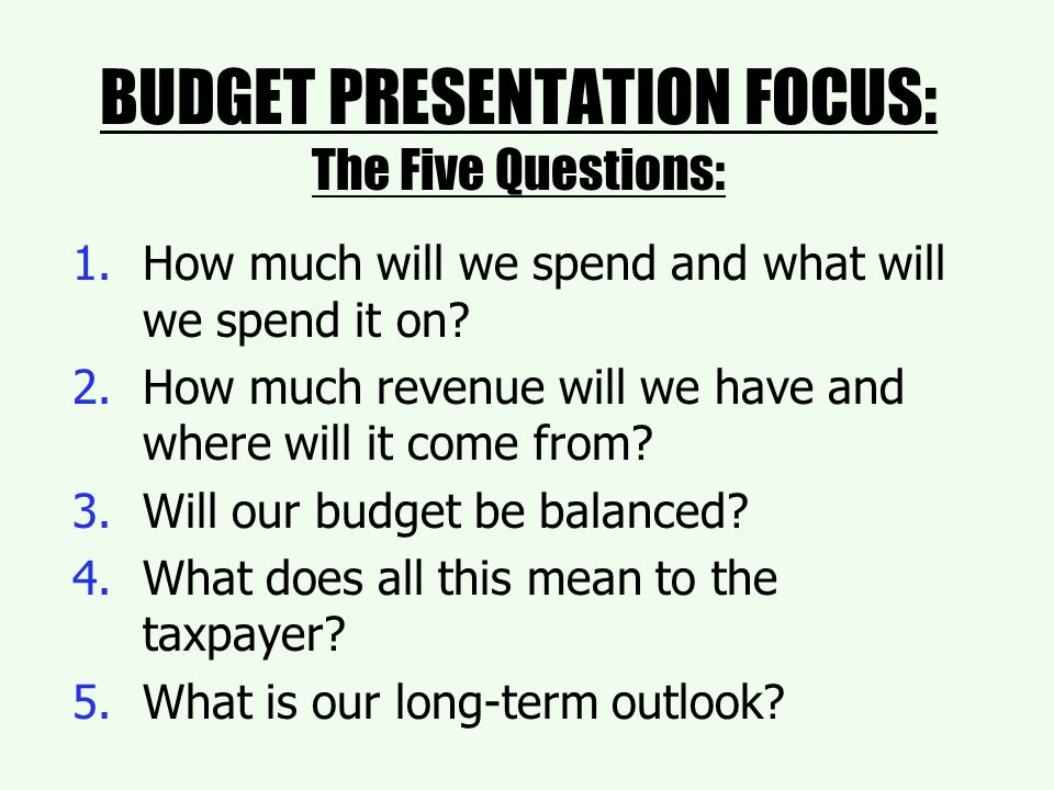 BUDGET PRESENTATION FOCUS: The Five Questions: 1.How much will we spend and what will we spend it on.