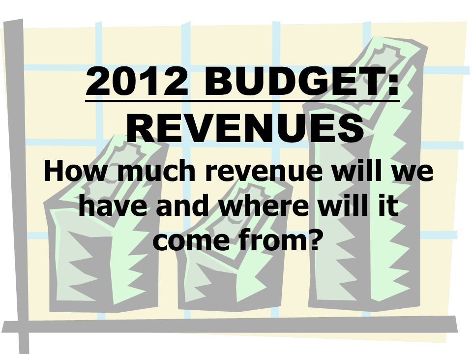 2012 BUDGET: REVENUES How much revenue will we have and where will it come from?