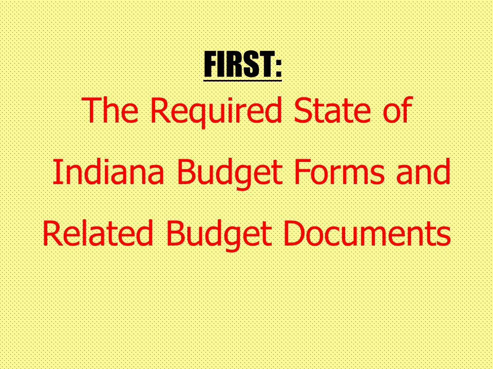 FIRST: The Required State of Indiana Budget Forms and Related Budget Documents
