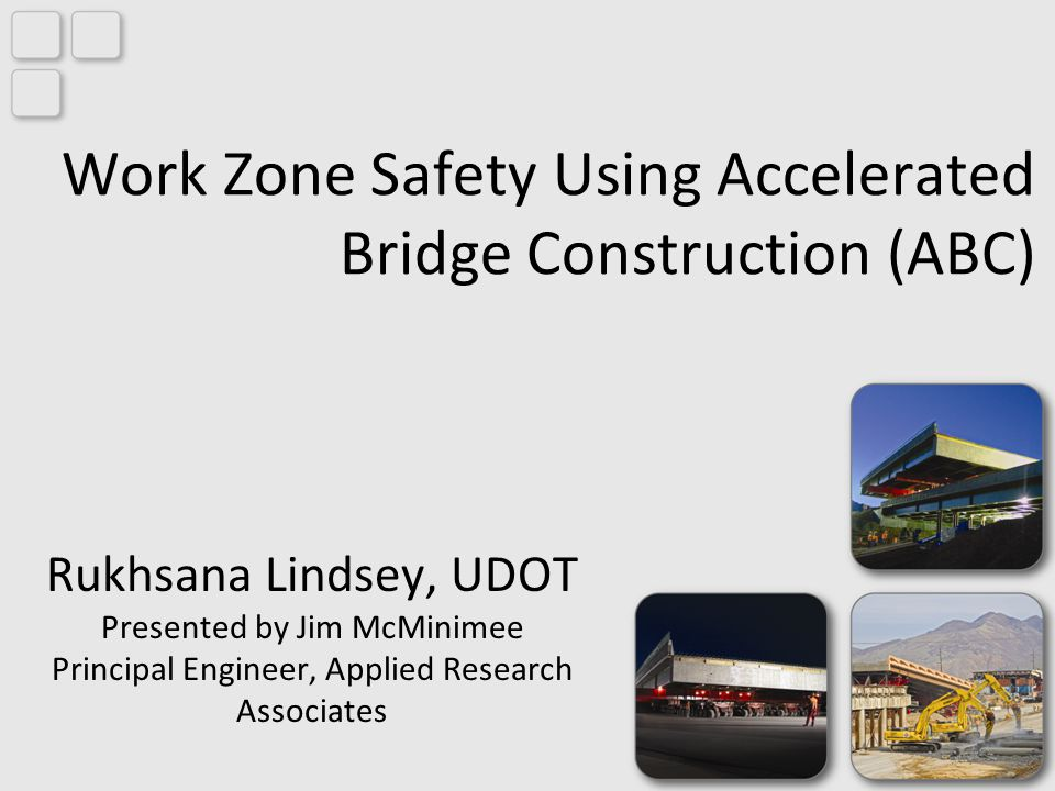 Work Zone Safety Using Accelerated Bridge Construction (ABC) Rukhsana Lindsey, UDOT Presented by Jim McMinimee Principal Engineer, Applied Research Associates