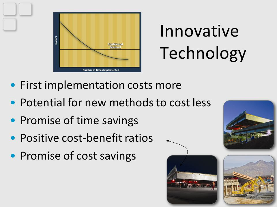 Innovative Technology First implementation costs more Potential for new methods to cost less Promise of time savings Positive cost-benefit ratios Promise of cost savings