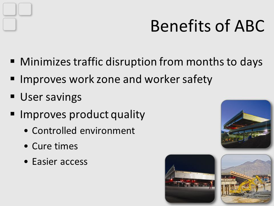 Benefits of ABC Minimizes traffic disruption from months to days Improves work zone and worker safety User savings Improves product quality Controlled environment Cure times Easier access