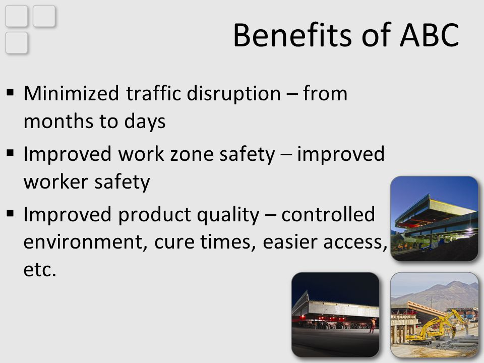 Benefits of ABC Minimized traffic disruption – from months to days Improved work zone safety – improved worker safety Improved product quality – controlled environment, cure times, easier access, etc.
