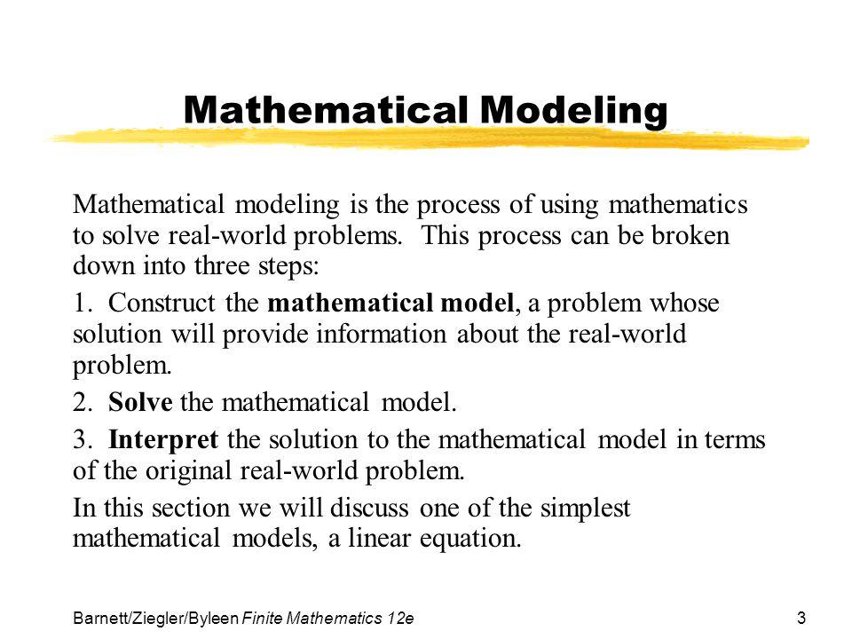 3 Barnett/Ziegler/Byleen Finite Mathematics 12e Mathematical Modeling Mathematical modeling is the process of using mathematics to solve real-world problems.