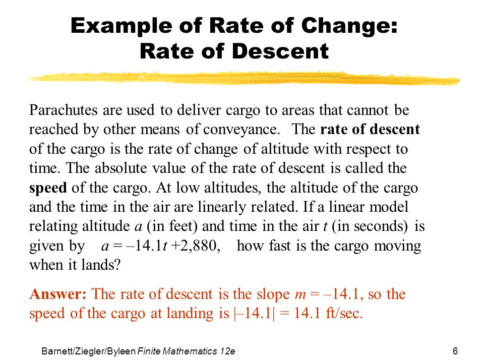 6 Barnett/Ziegler/Byleen Finite Mathematics 12e Example of Rate of Change: Rate of Descent Parachutes are used to deliver cargo to areas that cannot be reached by other means of conveyance.