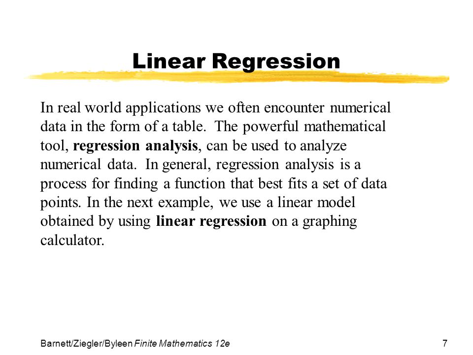 7 Barnett/Ziegler/Byleen Finite Mathematics 12e Linear Regression In real world applications we often encounter numerical data in the form of a table.