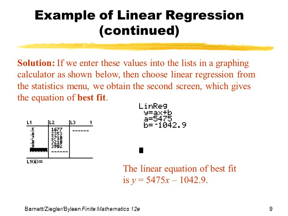 9 Barnett/Ziegler/Byleen Finite Mathematics 12e Example of Linear Regression (continued) Solution: If we enter these values into the lists in a graphing calculator as shown below, then choose linear regression from the statistics menu, we obtain the second screen, which gives the equation of best fit.