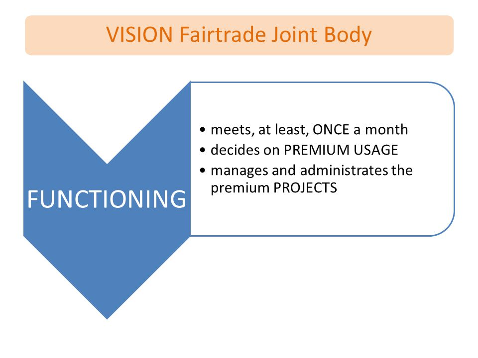 VISION Fairtrade Joint Body FUNCTIONING meets, at least, ONCE a month decides on PREMIUM USAGE manages and administrates the premium PROJECTS